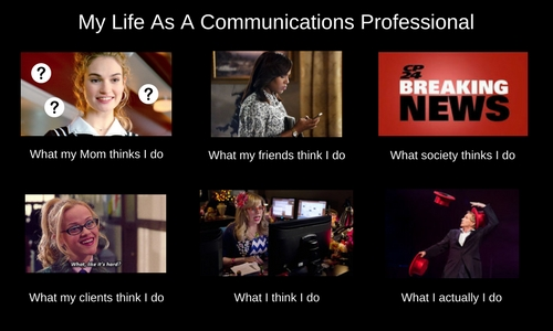 A meme that depicts what my mom, my friends, my clients, society think I do as a communications professional